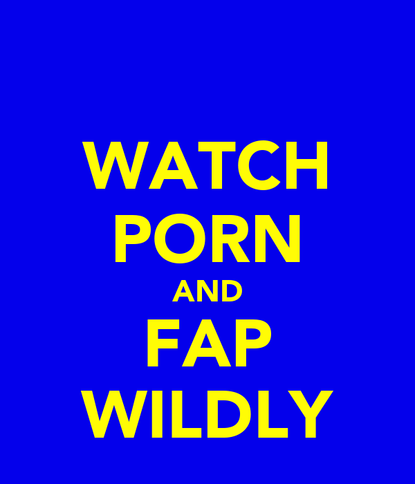 WATCH PORN AND FAP WILDLY