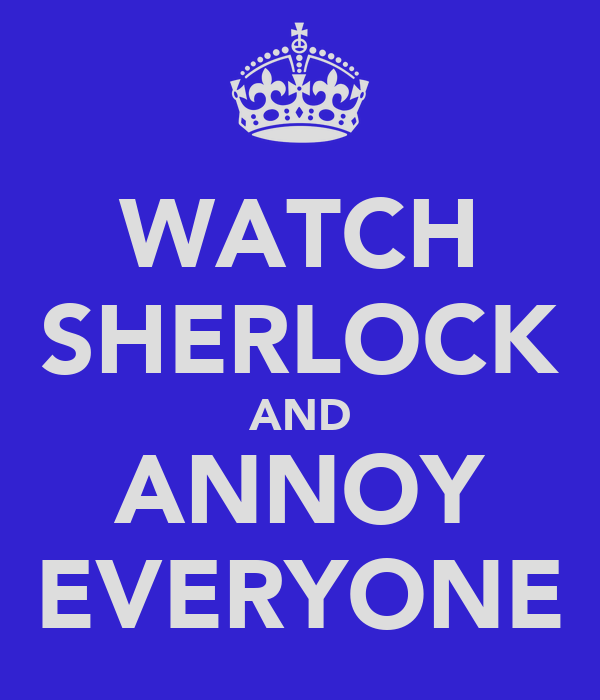 WATCH SHERLOCK AND ANNOY EVERYONE