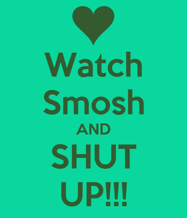 Watch Smosh AND SHUT UP!!!