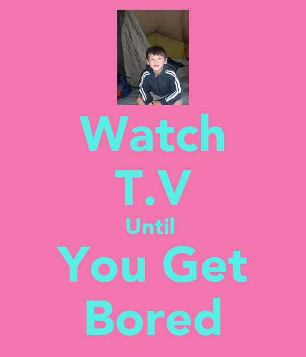 Watch T.V Until  You Get Bored