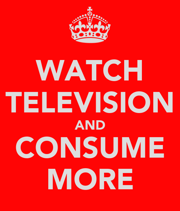 WATCH TELEVISION AND CONSUME MORE