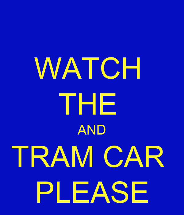 WATCH  THE  AND TRAM CAR  PLEASE