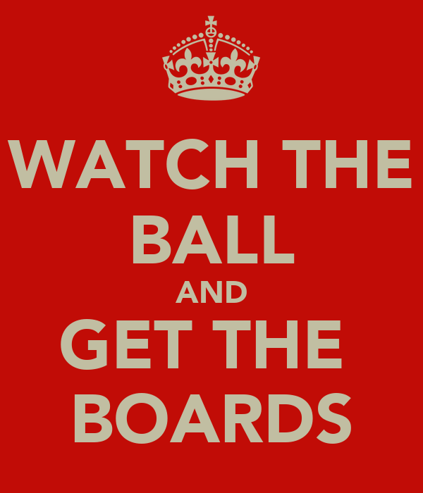 WATCH THE BALL AND GET THE  BOARDS