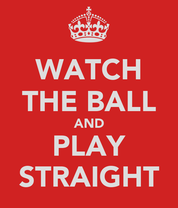 WATCH THE BALL AND PLAY STRAIGHT