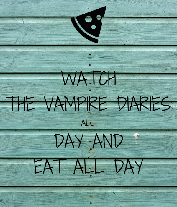 WATCH THE VAMPIRE DIARIES ALL DAY AND EAT ALL DAY