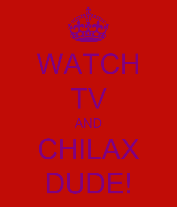 WATCH TV AND CHILAX DUDE!