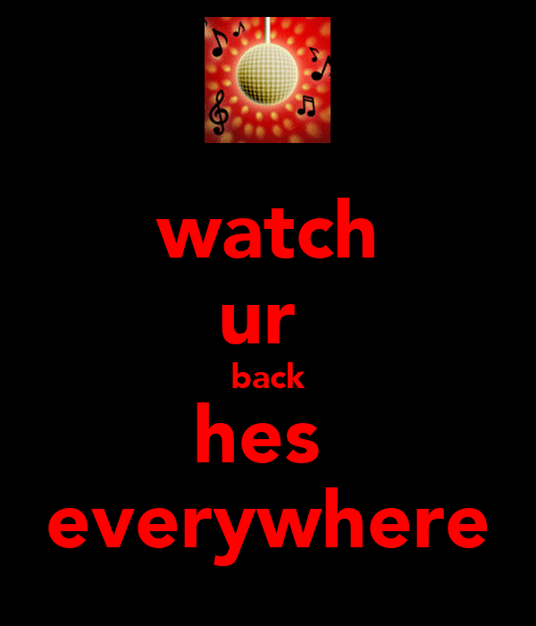 watch ur  back hes  everywhere