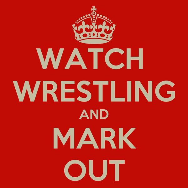 WATCH  WRESTLING AND MARK OUT