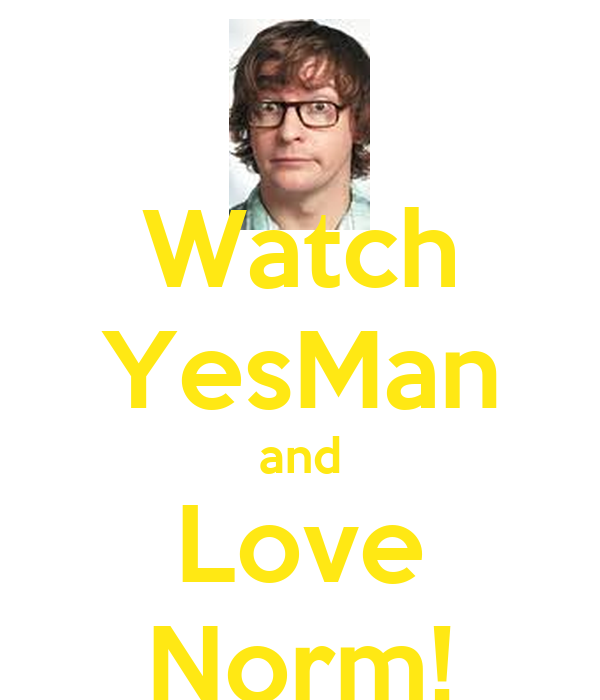 Watch YesMan and Love Norm!