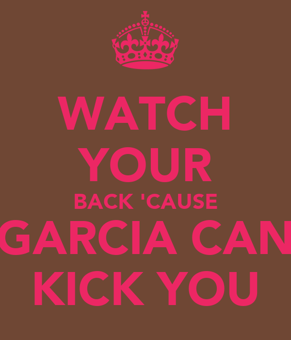 WATCH YOUR BACK 'CAUSE GARCIA CAN KICK YOU