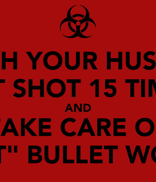 "WATCH YOUR HUSBAND GET SHOT 15 TIMES AND TAKE CARE OF ""THAT"" BULLET WOUND"
