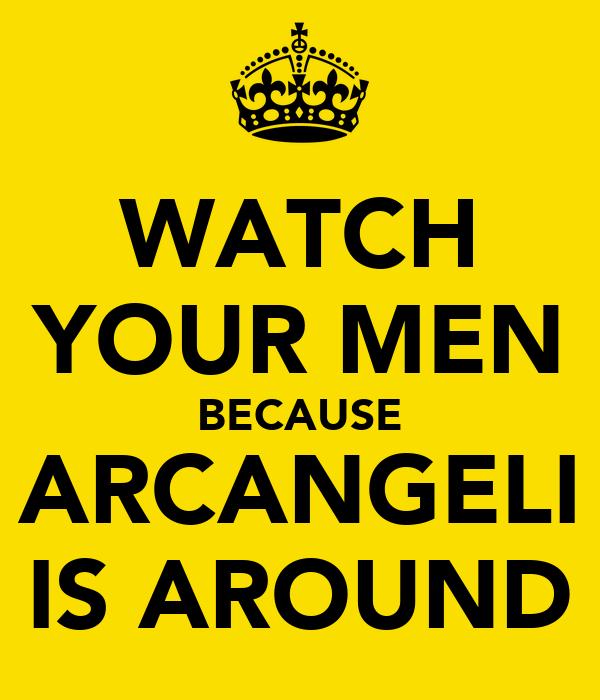 WATCH YOUR MEN BECAUSE ARCANGELI IS AROUND
