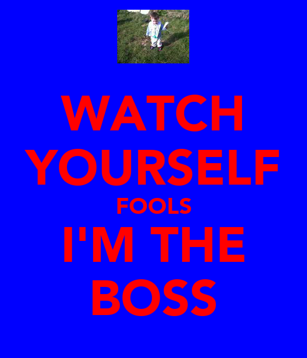 WATCH YOURSELF FOOLS I'M THE BOSS
