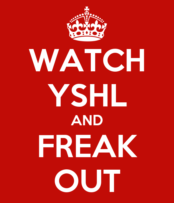 WATCH YSHL AND FREAK OUT