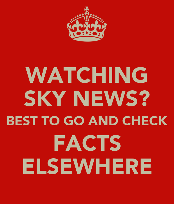 WATCHING SKY NEWS? BEST TO GO AND CHECK FACTS ELSEWHERE