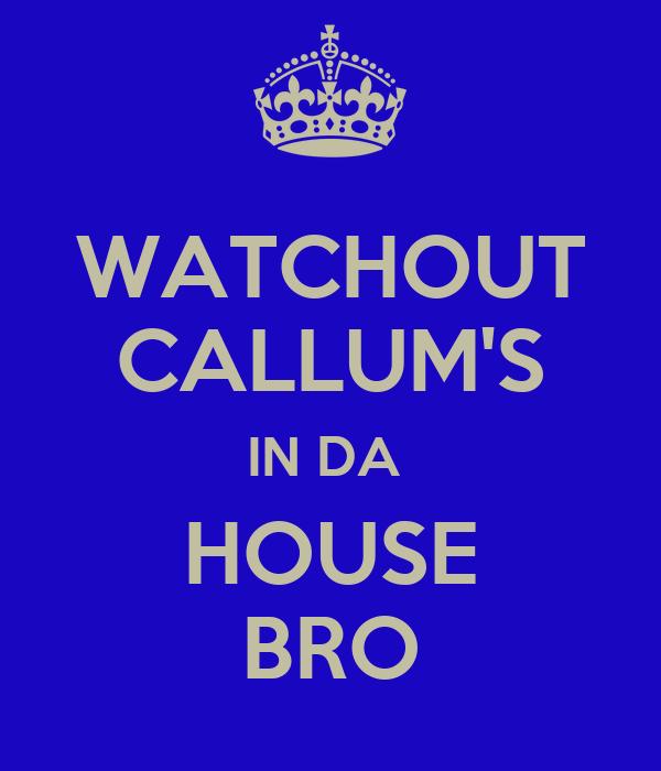 WATCHOUT CALLUM'S IN DA  HOUSE BRO