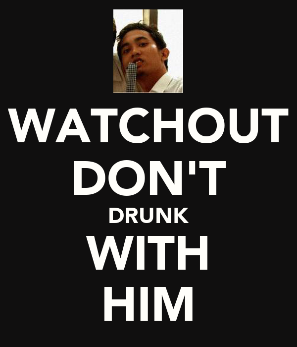 WATCHOUT DON'T DRUNK WITH HIM