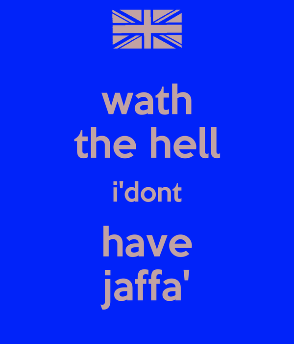 wath the hell i'dont have jaffa'