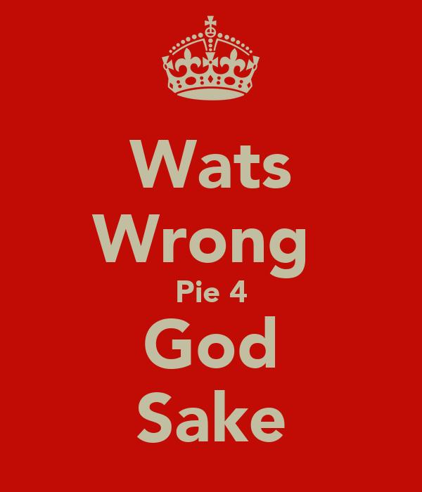 Wats Wrong  Pie 4 God Sake