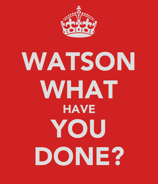 WATSON WHAT HAVE YOU DONE?