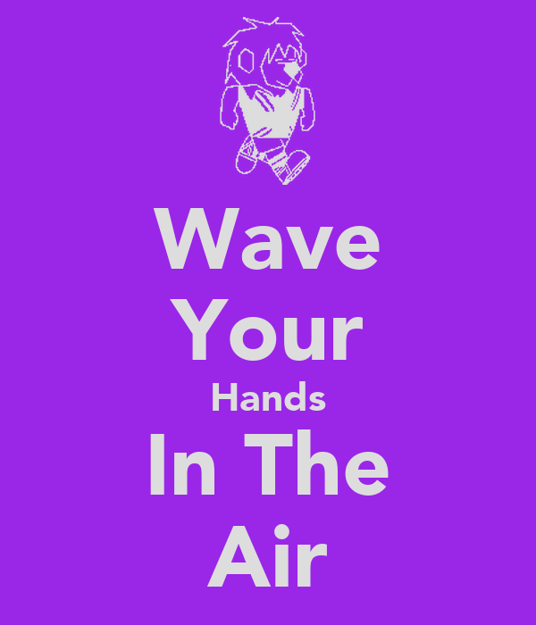 Wave Your Hands In The Air