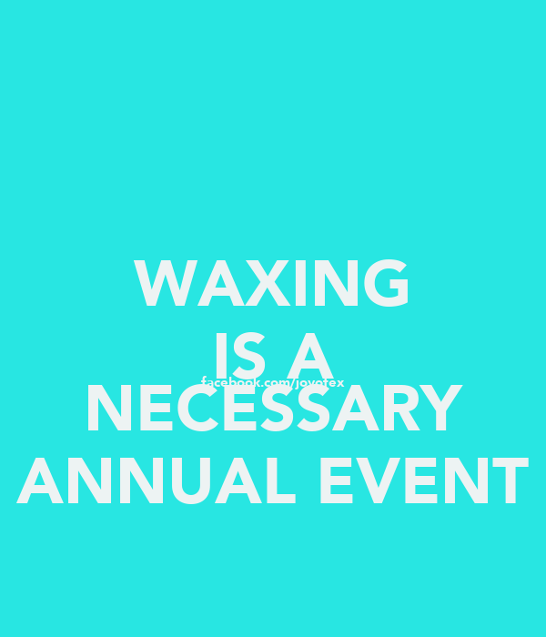 WAXING IS A facebook.com/joyofex NECESSARY ANNUAL EVENT