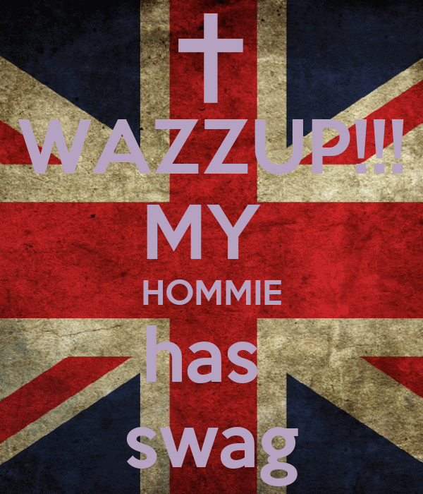 WAZZUP!!! MY  HOMMIE has  swag