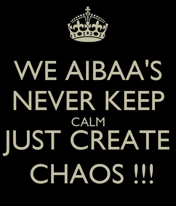 WE AIBAA'S NEVER KEEP CALM JUST CREATE  CHAOS !!!