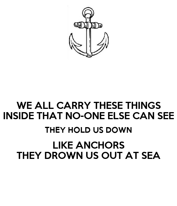 WE ALL CARRY THESE THINGS INSIDE THAT NO-ONE ELSE CAN SEE THEY HOLD US DOWN LIKE ANCHORS THEY DROWN US OUT AT SEA