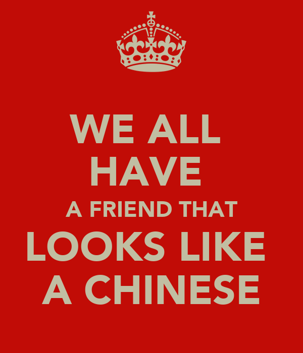WE ALL  HAVE  A FRIEND THAT LOOKS LIKE  A CHINESE