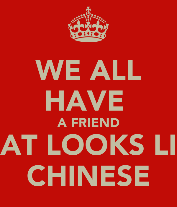 WE ALL HAVE  A FRIEND THAT LOOKS LIKE CHINESE