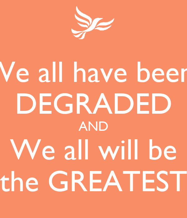 We all have been  DEGRADED AND We all will be the GREATEST