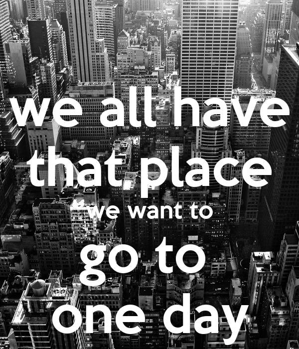 we all have that place we want to go to  one day