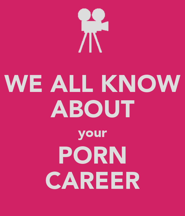 WE ALL KNOW ABOUT your PORN CAREER