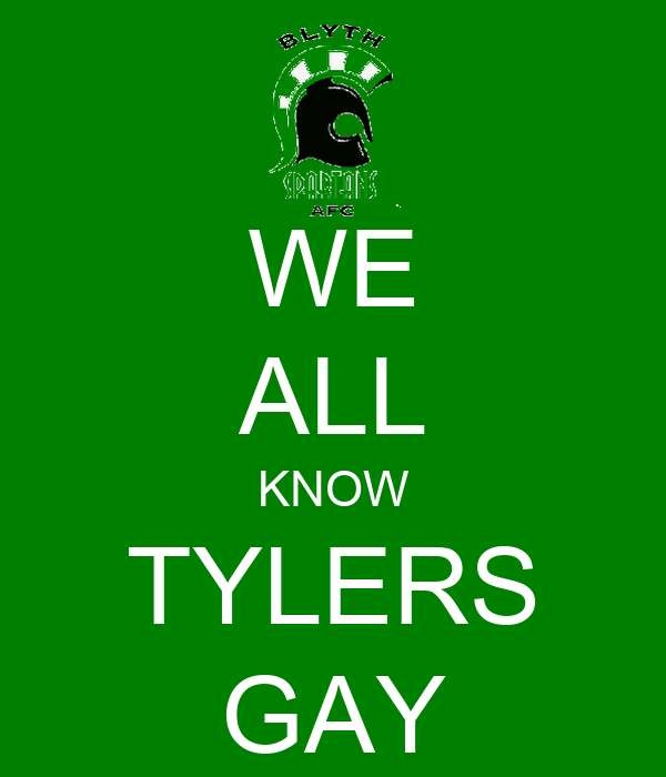 WE ALL KNOW TYLERS GAY