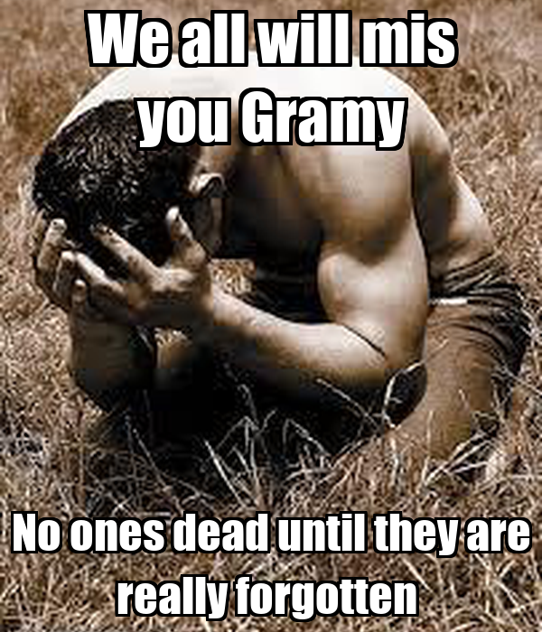 We all will mis you Gramy No ones dead until they are really forgotten