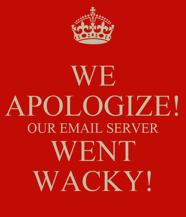 WE APOLOGIZE! OUR EMAIL SERVER WENT WACKY!