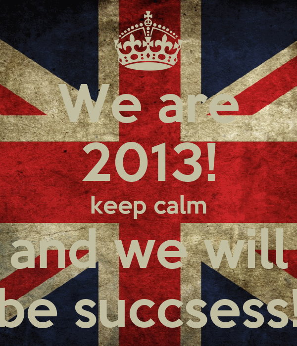 We are 2013! keep calm and we will be succsess!