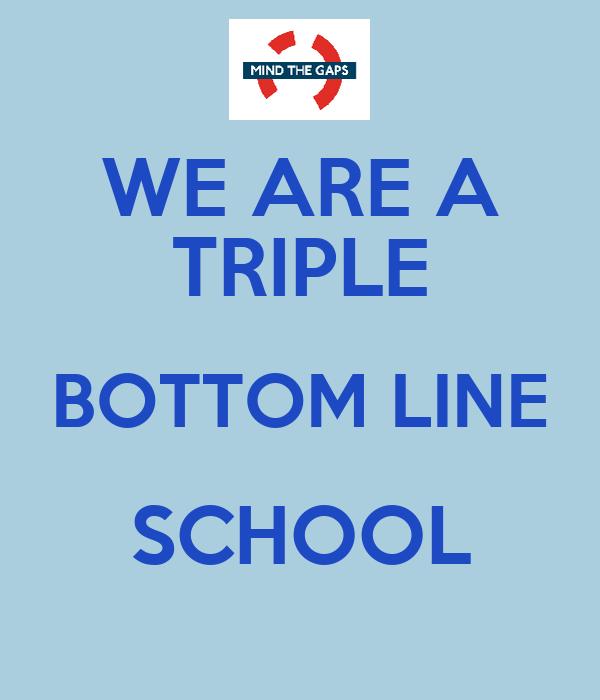 WE ARE A TRIPLE BOTTOM LINE SCHOOL