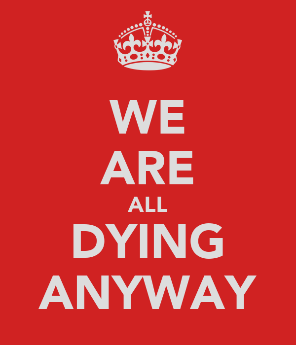 WE ARE ALL DYING ANYWAY