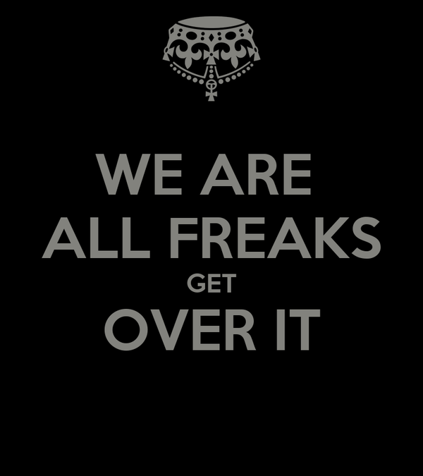 WE ARE  ALL FREAKS GET OVER IT