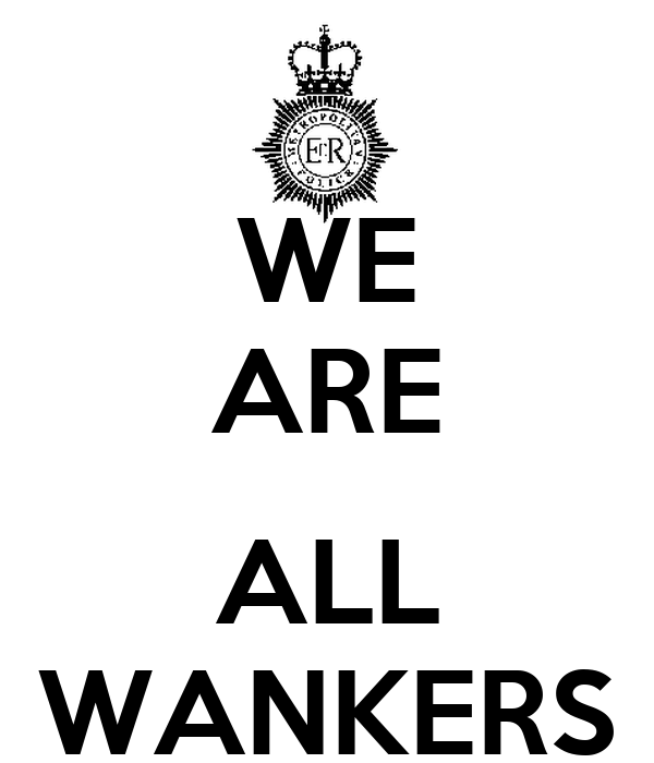 WE ARE  ALL WANKERS