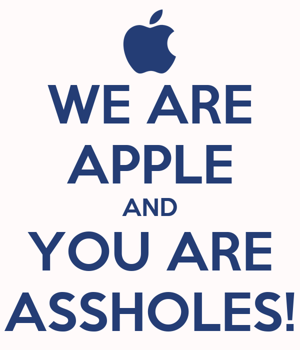 WE ARE APPLE AND YOU ARE ASSHOLES!