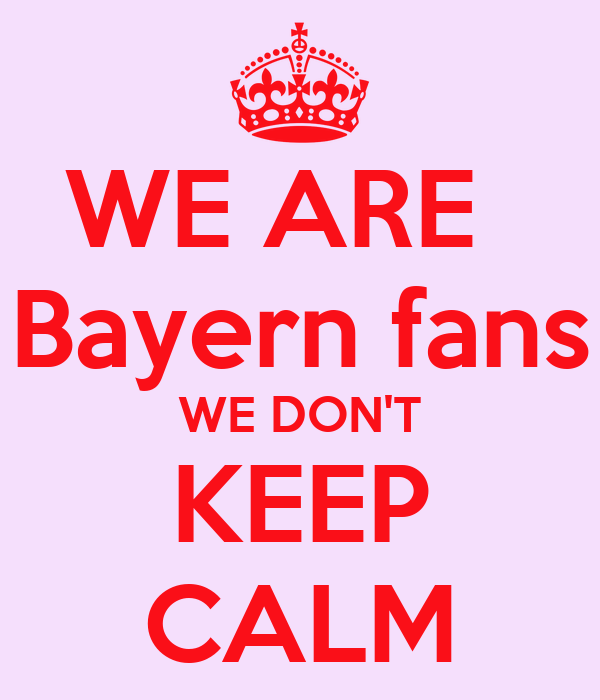 WE ARE   Bayern fans WE DON'T KEEP CALM