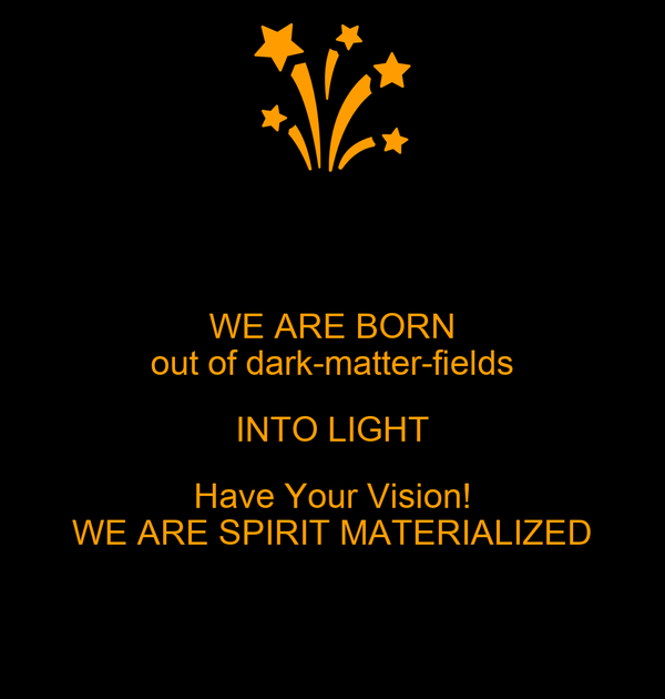 WE ARE BORN out of dark-matter-fields INTO LIGHT Have Your Vision! WE ARE SPIRIT MATERIALIZED