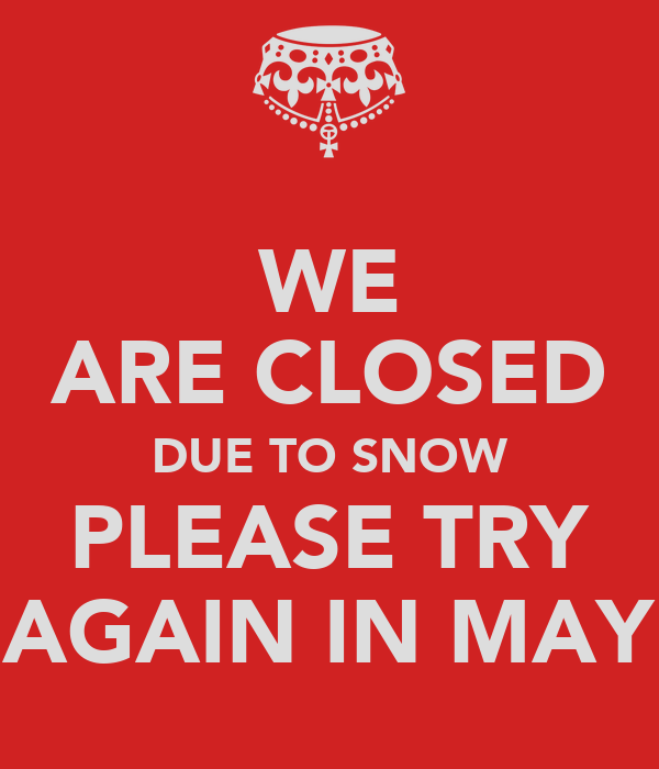 WE ARE CLOSED DUE TO SNOW PLEASE TRY AGAIN IN MAY