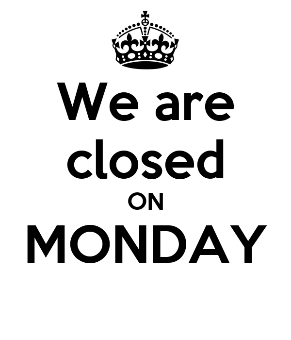 We are closed ON MONDAY