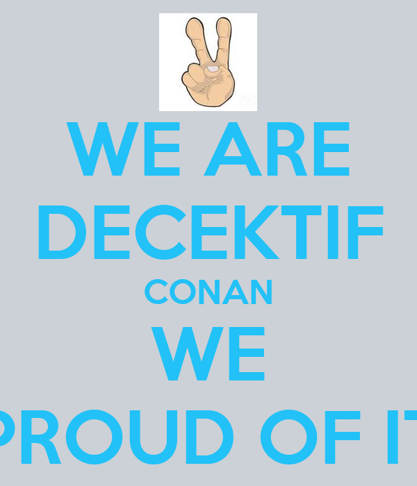 WE ARE DECEKTIF CONAN WE PROUD OF IT