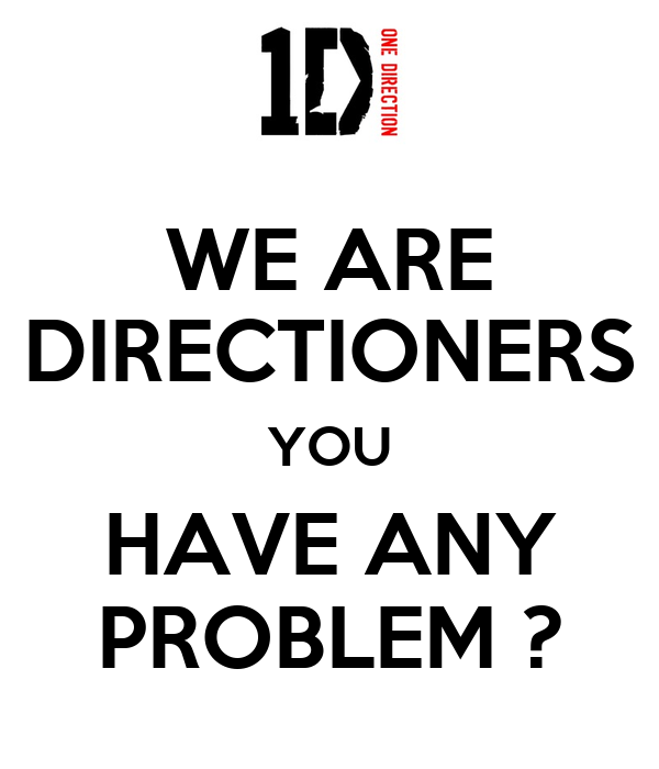 WE ARE DIRECTIONERS YOU HAVE ANY PROBLEM ?