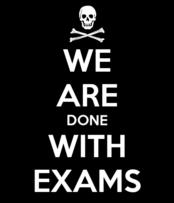 WE ARE DONE WITH EXAMS